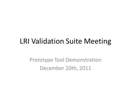 LRI Validation Suite Meeting Prototype Tool Demonstration December 20th, 2011.