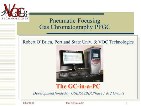 1/16/2016The GC-in-a-PC 1 Pneumatic Focusing Gas Chromatography PFGC Robert O'Brien, Portland State Univ. & VOC Technologies The GC-in-a-PC Development.