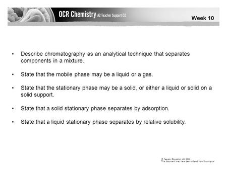 Week 10 © Pearson Education Ltd 2009 This document may have been altered from the original Describe chromatography as an analytical technique that separates.