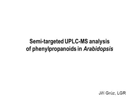 Semi-targeted UPLC-MS analysis of phenylpropanoids in Arabidopsis Jiří Grúz, LGR.