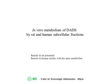 - Unité de Toxicologie Alimentaire - Dijon In vitro metabolism of DADS by rat and human subcellular fractions Results in rat presented Results in human.