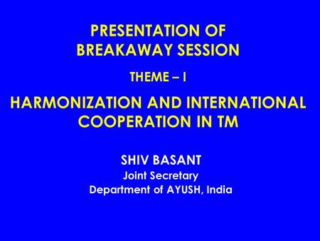 PRESENTATION OF BREAKAWAY SESSION THEME – I HARMONIZATION AND INTERNATIONAL COOPERATION IN TM SHIV BASANT Joint Secretary Department of AYUSH, India.