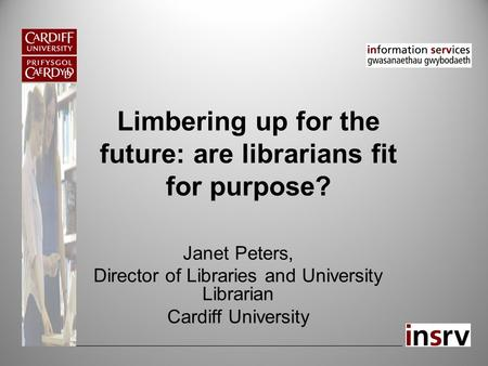 Limbering up for the future: are librarians fit for purpose? Janet Peters, Director of Libraries and University Librarian Cardiff University.