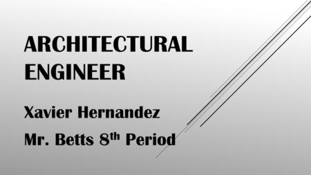 ARCHITECTURAL ENGINEER Xavier Hernandez Mr. Betts 8 th Period.