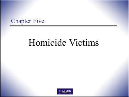 Homicide Victims Chapter Five. Victimology: Legal, Psychological, and Social Perspectives, 3 rd ed. Wallace and Roberson © 2011 Pearson Higher Education,