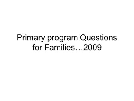 Primary program Questions for Families…2009. This year's program is all about the family. So the parts for the program are arranged by families. Below.