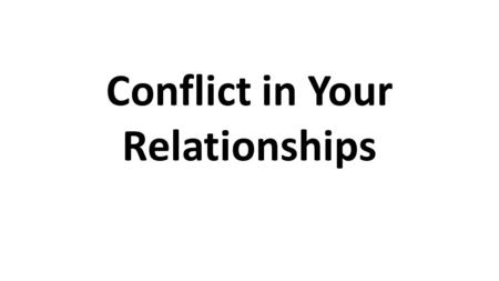 Conflict in Your Relationships. Conflict Resolution.