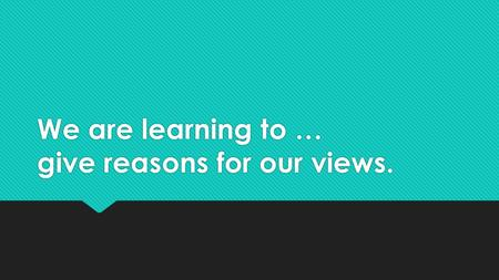 We are learning to … give reasons for our views..