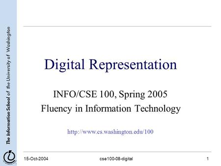 The Information School of the University of Washington 15-Oct-2004cse100-08-digital1 Digital Representation INFO/CSE 100, Spring 2005 Fluency in Information.
