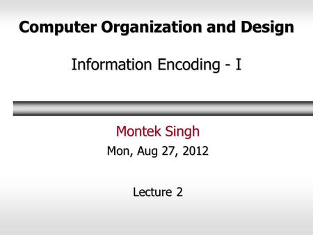 Computer Organization and Design Information Encoding - I Montek Singh Mon, Aug 27, 2012 Lecture 2.