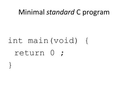 Minimal standard C program int main(void) { return 0 ; }
