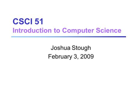 CSCI 51 Introduction to Computer Science Joshua Stough February 3, 2009.