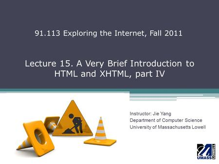 Lecture 15. A Very Brief Introduction to HTML and XHTML, part IV Instructor: Jie Yang Department of Computer Science University of Massachusetts Lowell.