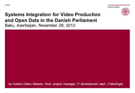 Systems Integration for Video Production and Open Data in the Danish Parliament Baku, Azerbaijan, November 28, 2013 by Anders Gilbro Nielsen, Tech. project.