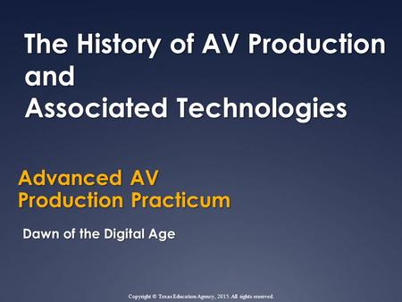Advanced AV Production Practicum The History of AV Production and Associated Technologies Dawn of the Digital Age Copyright © Texas Education Agency, 2015.