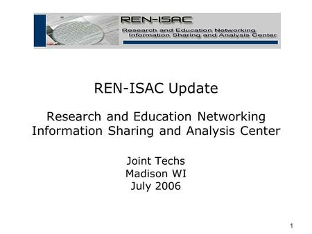 1 REN-ISAC Update Research and Education Networking Information Sharing and Analysis Center Joint Techs Madison WI July 2006.