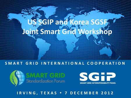 SMART GRID INTERNATIONAL COOPERATION IRVING, TEXAS  7 DECEMBER 2012 SMART GRID INTEROPERABILITY PANEL US SGIP and Korea SGSF Joint Smart Grid Workshop.