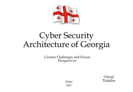 Cyber Security Architecture of Georgia Giorgi Tielidze 0 Current Challenges and Future Perspectives Tbilisi 2015.