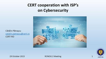 CERT cooperation with ISP's on Cybersecurity C ă t ă lin P ă trașcu CERT-RO 29 October 2015 RONOG 2 Meeting1.