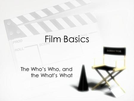 Film Basics The Who's Who, and the What's What. Important People »Producer (or producer-director) »Writer »Talent »Director »Technical Director »Lighting.