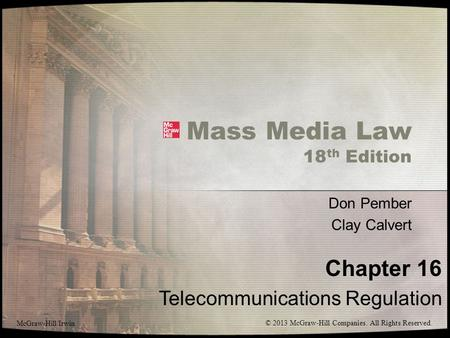 Mass Media Law 18 th Edition Don Pember Clay Calvert Chapter 16 Telecommunications Regulation McGraw-Hill/Irwin © 2013 McGraw-Hill Companies. All Rights.
