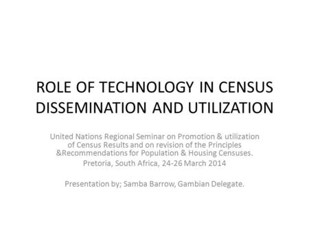 ROLE OF TECHNOLOGY IN CENSUS DISSEMINATION AND UTILIZATION United Nations Regional Seminar on Promotion & utilization of Census Results and on revision.