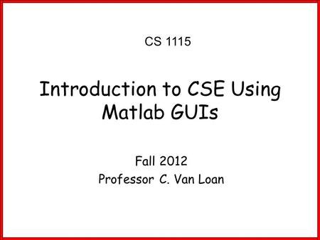 Fall 2012 Professor C. Van Loan Introduction to CSE Using Matlab GUIs CS 1115.
