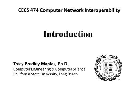 CECS 474 Computer Network Interoperability Tracy Bradley Maples, Ph.D. Computer Engineering & Computer Science Cal ifornia State University, Long Beach.
