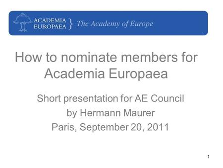 1 How to nominate members for Academia Europaea Short presentation for AE Council by Hermann Maurer Paris, September 20, 2011.