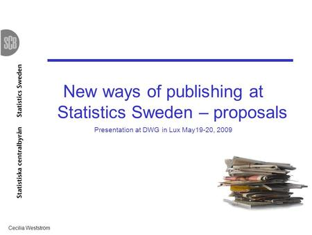 Cecilia Westström 1 New ways of publishing at Statistics Sweden – proposals Presentation at DWG in Lux May19-20, 2009.