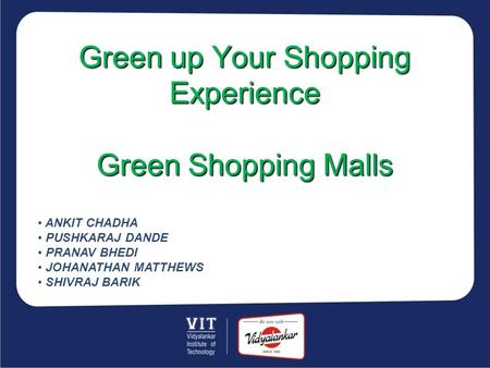 Green up Your Shopping Experience Green Shopping Malls ANKIT CHADHA PUSHKARAJ DANDE PRANAV BHEDI JOHANATHAN MATTHEWS SHIVRAJ BARIK.