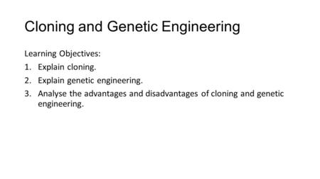Cloning and Genetic Engineering Learning Objectives: 1.Explain cloning. 2.Explain genetic engineering. 3.Analyse the advantages and disadvantages of cloning.