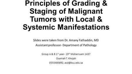 Principles of Grading & Staging of Malignant Tumors with Local & Systemic Manifestations Slides were taken from Dr. Amany Fathaddin, MD Assistant professor-
