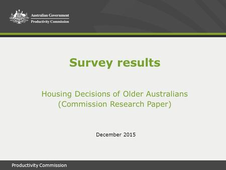 Productivity Commission1 December 2015 Survey results Housing Decisions of Older Australians (Commission Research Paper)