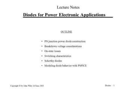 Diodes - 1 Copyright © by John Wiley & Sons 2003 Diodes for Power Electronic Applications Lecture Notes OUTLINE PN junction power diode construction Breakdown.