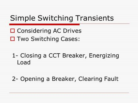 Simple Switching Transients  Considering AC Drives  Two Switching Cases: 1- Closing a CCT Breaker, Energizing Load 2- Opening a Breaker, Clearing Fault.
