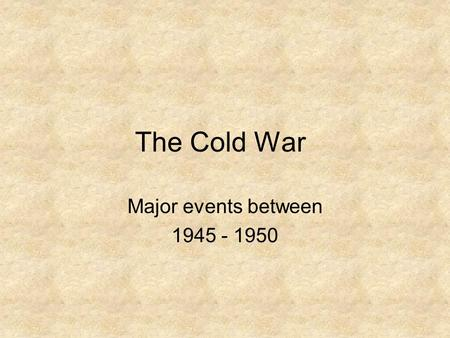 The Cold War Major events between 1945 - 1950. Lesson Objectives At the end of this lesson you will blog responses, working in small groups to: –Analyze.
