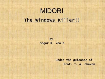 MIDORI The Windows Killer!! by- Sagar R. Yeole Under the guidance of- Prof. T. A. Chavan.