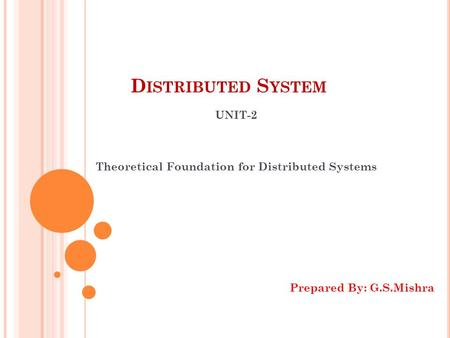 D ISTRIBUTED S YSTEM UNIT-2 Theoretical Foundation for Distributed Systems Prepared By: G.S.Mishra.
