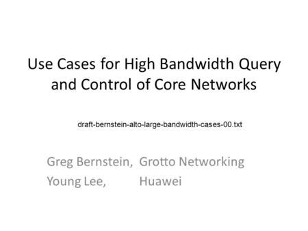 Use Cases for High Bandwidth Query and Control of Core Networks Greg Bernstein, Grotto Networking Young Lee, Huawei draft-bernstein-alto-large-bandwidth-cases-00.txt.
