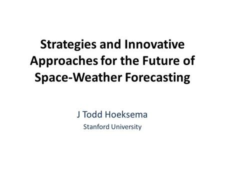 Strategies and Innovative Approaches for the Future of Space-Weather Forecasting J Todd Hoeksema Stanford University.