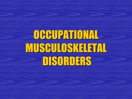 OCCUPATIONAL MUSCULOSKELETAL DISORDERS. Musculoskeletal Disorders  Hands, wrists, elbows and shoulders  Back and neck  Hips, knees and ankles  Muscle.