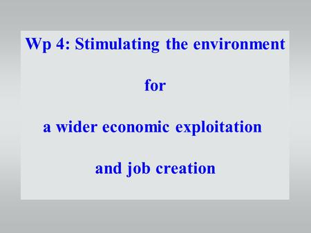 Wp 4: Stimulating the environment for a wider economic exploitation and job creation.