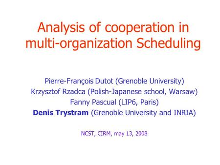 Analysis of cooperation in multi-organization Scheduling Pierre-François Dutot (Grenoble University) Krzysztof Rzadca (Polish-Japanese school, Warsaw)