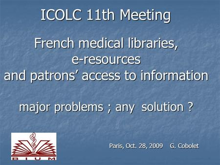 ICOLC 11th Meeting French medical libraries, e-resources and patrons' access to information major problems ; any solution ? Paris, Oct. 28, 2009 G. Cobolet.