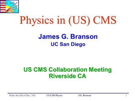 Friday the 18th of May, 2001US CMS Physics J.G. Branson1 Physics in (US) CMS James G. Branson UC San Diego US CMS Collaboration Meeting Riverside CA.