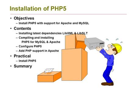 Installation of PHP5 Objectives –Install PHP5 with support for Apache and MySQL Contents –Installing latest dependencies LibXML & LibSLT –Compiling and.