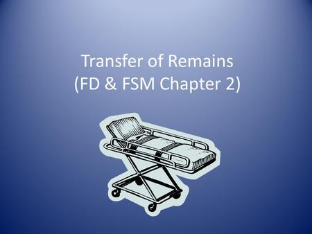 Transfer of Remains (FD & FSM Chapter 2). Factors to Consider 1) staff: number, training, license req'ts 2) equipment and accessories 3) infant transfer.
