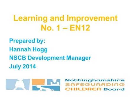 Prepared by: Hannah Hogg NSCB Development Manager July 2014 Learning and Improvement No. 1 – EN12.