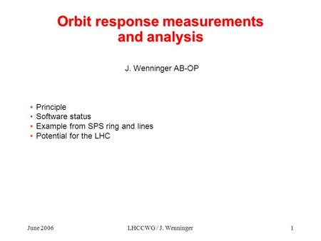 June 2006LHCCWG / J. Wenninger1 Orbit response measurements and analysis J. Wenninger AB-OP Principle Software status Example from SPS ring and lines Potential.